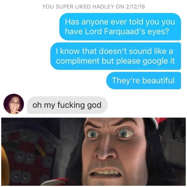 Face - YOU SUPER LIKED HADLEY ON 2/12/19 Has anyone ever told you you have Lord Farquaad's eyes? I know that doesn't sound like a compliment but please google it They're beautiful oh my fucking god