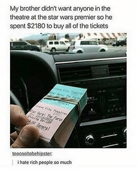 Text - My brother didn't want anyone in the theatre at the star wars premier so he spent $2180 to buy all of the tickets tits hestrw or inene Cite Theetre ar er The Forc ng 06110 1.00 Gaal toocooltobehipster: ihate rich people so much