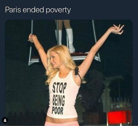 "Caption that reads, ""Paris ended poverty"" above a pic of Paris Hilton looking happy and wearing a shirt that reads, ""Stop being poor"""