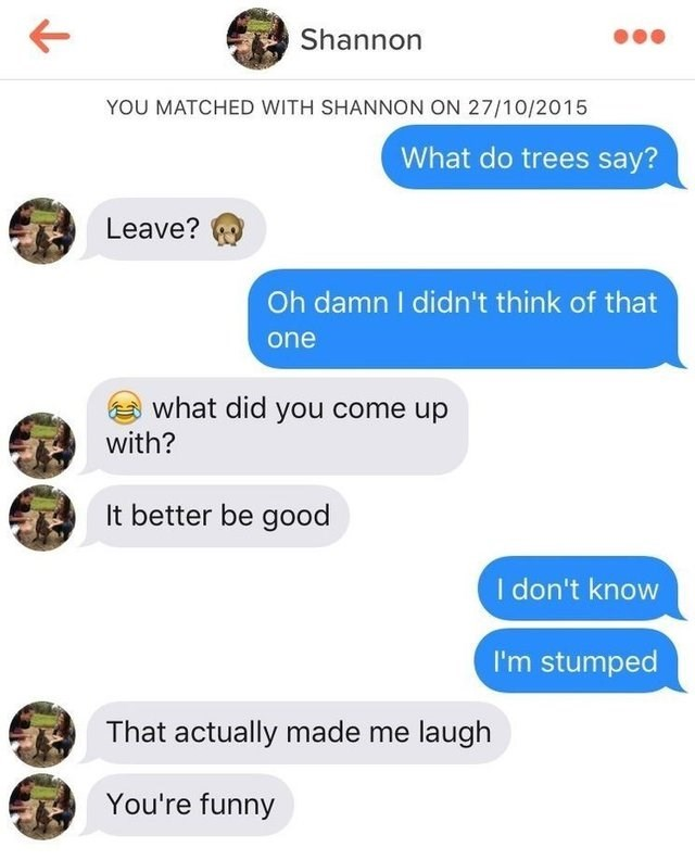 Text - Shannon YOU MATCHED WITH SHANNON ON 27/10/2015 What do trees say? Leave? Oh damn I didn't think of that one what did you come up with? It better be good I don't know I'm stumped That actually made me laugh You're funny