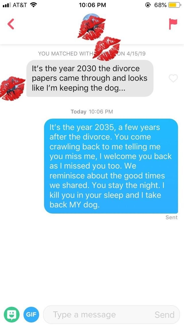 Text - 68% 10:06 PM lAT&T YOU MATCHED WITH ON 4/15/19 It's the year 2030 the divorce papers came through and looks like I'm keeping the dog... Today 10:06 PM It's the year 2035, a few years after the divorce. You come crawling back to me telling me you miss me, I welcome you back as I missed you too. We reminisce about the good times we shared. You stay the night. I kill you in your sleep and I take back MY dog. Sent Type a message Send GIF