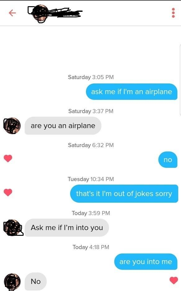Text - Saturday 3:05 PM ask me if I'm an airplane Saturday 3:37 PM are you an airplane Saturday 6:32 PM no Tuesday 10:34 PM that's it I'm out of jokes sorry Today 3:59 PM Ask me if I'm into you Today 4:18 PM are you into me No