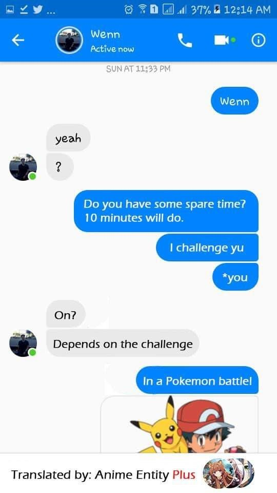 Text - l 37% a 12:14 AM Wenn Active now SUN AT 11:33 PM Wenn yeah ? Do you have some spare time? 10 minutes will do. I challenge yu *you On? Depends on the challenge In a Pokemon battlel Translated by: Anime Entity Plus
