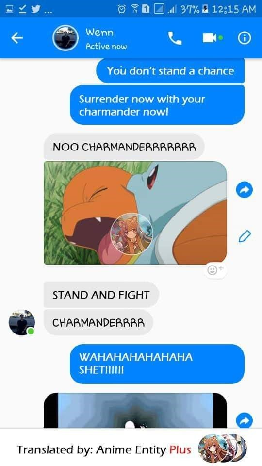 Text - ll 37% a 12:15 AM Wenn Active now You don't stand a chance Surrender now with your charmander now! NOO CHARMANDERRRRRRR STAND AND FIGHT CHARMANDERRRR WAHAHAHAHАНАНА SHETI!I Translated by: Anime Entity Plus