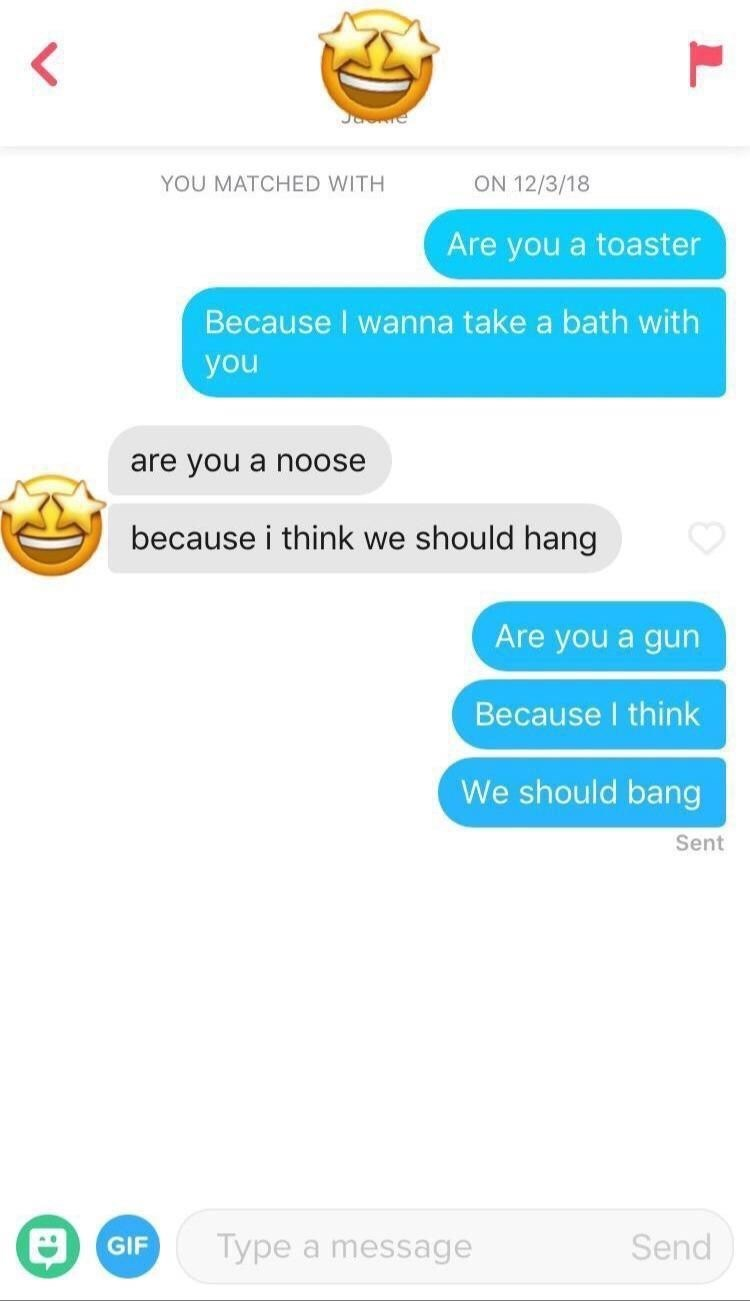 Text - ON 12/3/18 YOU MATCHED WITH Are you a toaster Because I wanna take a bath with you are you a noose because i think we should hang Are you a gun Because I think We should bang Sent Туре Send GIF a message