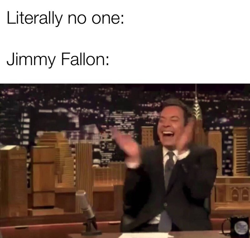 """Caption that reads, """"Literally no one: ... Jimmy Fallon: ..."""" above a photo of Jimmy Fallon laughing hysterically on The Tonight Show"""