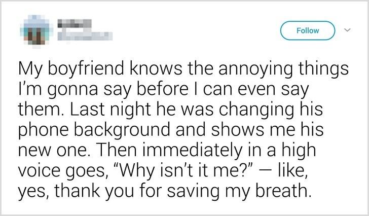 """Text - Follow My boyfriend knows the annoying things I'm gonna say before I can even say them. Last night he was changing his phone background and shows me his new one. Then immediately in a high voice goes, """"Why isn't it me?""""- like, yes, thank you for saving my breath"""