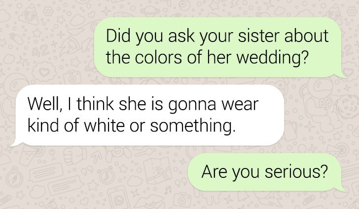 Text - Did you ask your sister about the colors of her wedding? Well, I think she is gonna w kind of white or something. 92 Are you serious?