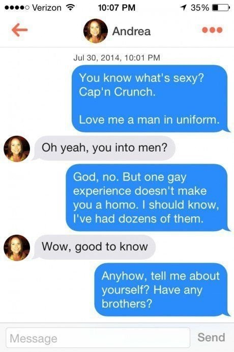 Text - o Verizon 10:07 PM 1 35% Andrea Jul 30, 2014, 10:01 PM You know what's sexy? Cap'n Crunch. Love me a man in uniform. Oh yeah, you into men? God, no. But one gay experience doesn't make you a homo. I should know, I've had dozens of them. Wow, good to know Anyhow, tell me about yourself? Have any brothers? Send Message