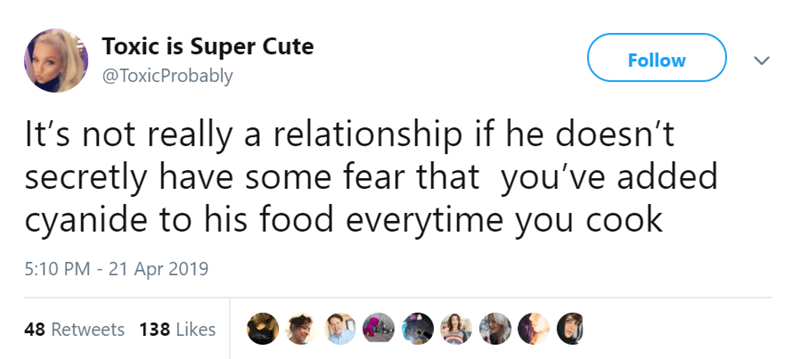 Text - Toxic is Super Cute @ToxicProbably Follow It's not really a relationship if he doesn't secretly have some fear that you've added cyanide to his food everytime you cook 5:10 PM - 21 Apr 2019 48 Retweets 138 Likes