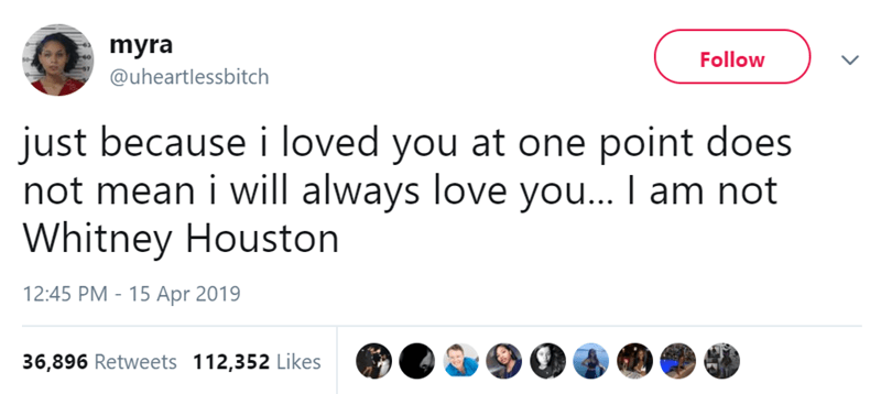 Text - myra Follow @uheartlessbitch just because i loved you at one point does not mean i will always love you... I am not Whitney Houston 12:45 PM 15 Apr 2019 36,896 Retweets 112,352 Likes
