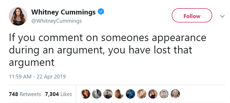 Text - Whitney Cummings @WhitneyCummings Follow If you comment on someones appearance during an argument, you have lost that argument 11:59 AM 22 Apr 2019 748 Retweets 7,304 Likes