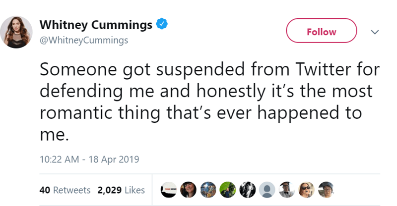 Text - Whitney Cummings Follow @WhitneyCummings Someone got suspended from Twitter for defending me and honestly it's the most romantic thing that's ever happened to me. 10:22 AM - 18 Apr 2019 40 Retweets 2,029 Likes