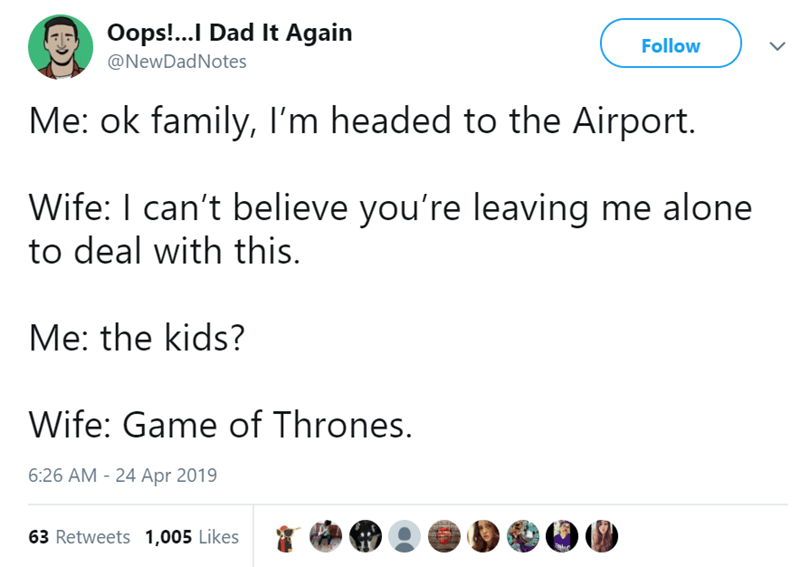 Text - Oops!..I Dad It Again Follow @NewDadNotes Me: ok family, I'm headed to the Airport. Wife: I can't believe you're leaving me alone to deal with this. Me: the kids? Wife: Game of Thrones. 6:26 AM 24 Apr 2019 63 Retweets 1,005 Likes