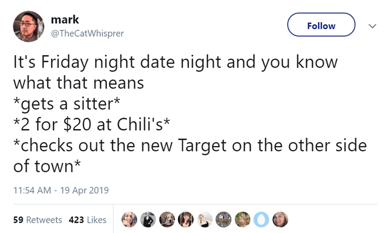 Text - mark Follow @TheCatWhisprer It's Friday night date night and you know what that means *gets a sitter* *2 for $20 at Chili's* *checks out the new Target on the other side of town* 11:54 AM - 19 Apr 2019 59 Retweets 423 Likes