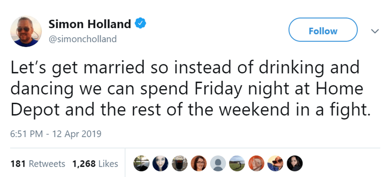 Text - Simon Holland Follow @simoncholland Let's get married so instead of drinking and dancing we can spend Friday night at Home Depot and the rest of the weekend in a fight. 6:51 PM - 12 Apr 2019 181 Retweets 1,268 Likes