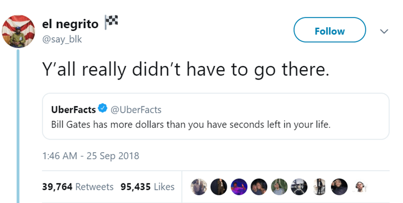 Text - el negrito @say_blk Follow Y'all really didn't have to go there. UberFacts @UberFacts Bill Gates has more dollars than you have seconds left in your life. 1:46 AM - 25 Sep 2018 39,764 Retweets 95,435 Likes