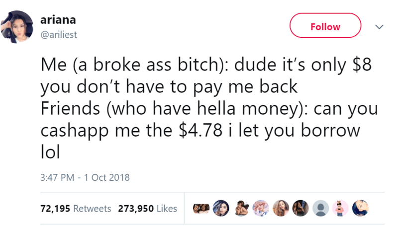 Text - ariana Follow @ariliest Me (a broke ass bitch): dude it's only $8 you don't have to pay me back Friends (who have hella money): can you cashapp me the $4.78 i let you borrow lol 3:47 PM - 1 Oct 2018 72,195 Retweets 273,950 Likes