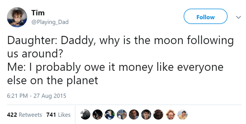 Text - Tim Follow @Playing_Dad Daughter: Daddy, why is the moon following us around? Me: I probably owe it money like everyone else on the planet 6:21 PM 27 Aug 2015 422 Retweets 741 Likes