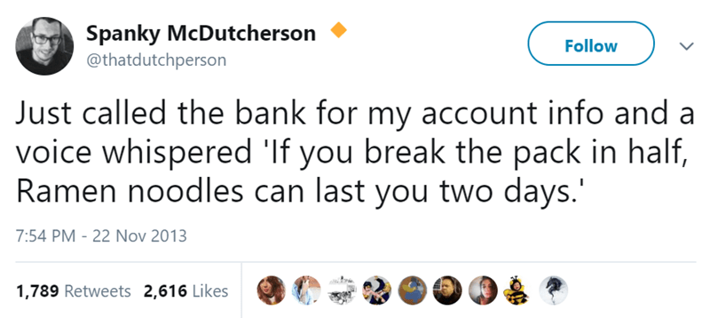 Text - Spanky McDutcherson @thatdutchperson Follow Just called the bank for my account info and a voice whispered 'If you break the pack in half, Ramen noodles can last you two days.' 7:54 PM 22 Nov 2013 1,789 Retweets 2,616 Likes