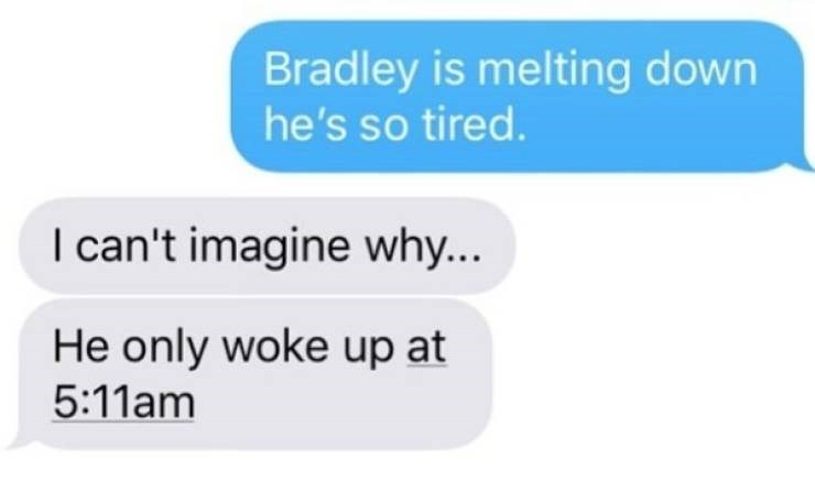 Text - Bradley is melting down he's so tired. I can't imagine why... He only woke up at 5:11am