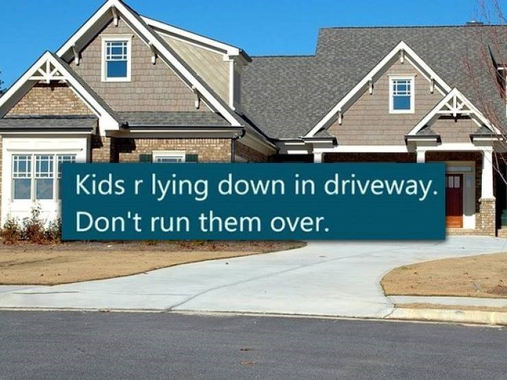 Home - Kids r lying down in driveway. Don't run them over.