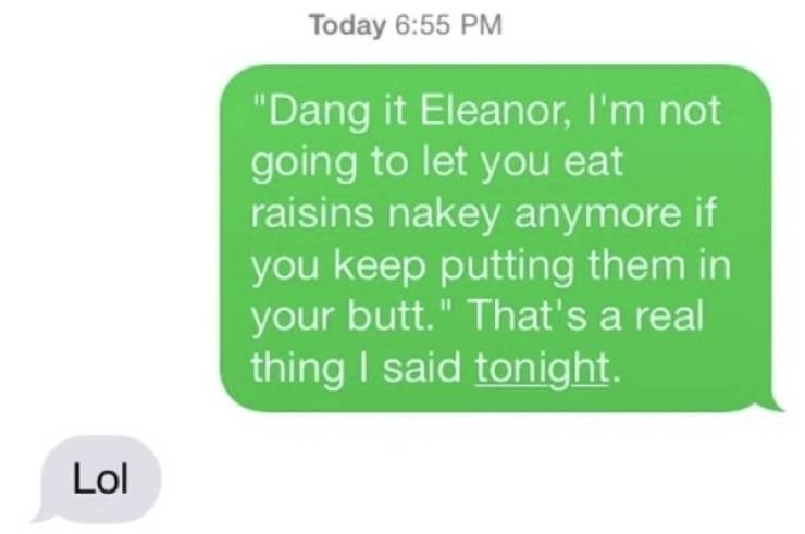 """Text - Today 6:55 PM """"Dang it Eleanor, I'm not going to let you eat raisins nakey anymore if you keep putting them in your butt."""" That's a real thing I said tonight. Lol"""