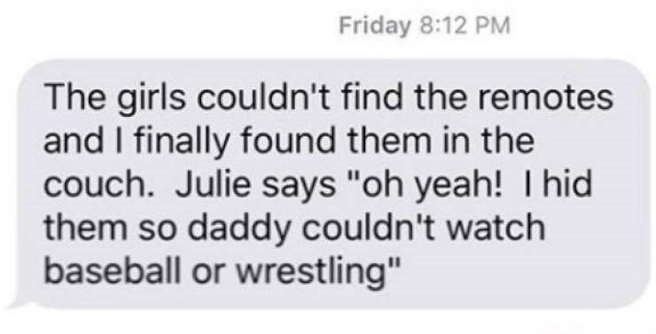 """Text - Friday 8:12 PM The girls couldn't find the remotes and I finally found them in the couch. Julie says """"oh yeah! Thid them so daddy couldn't watch baseball or wrestling"""""""