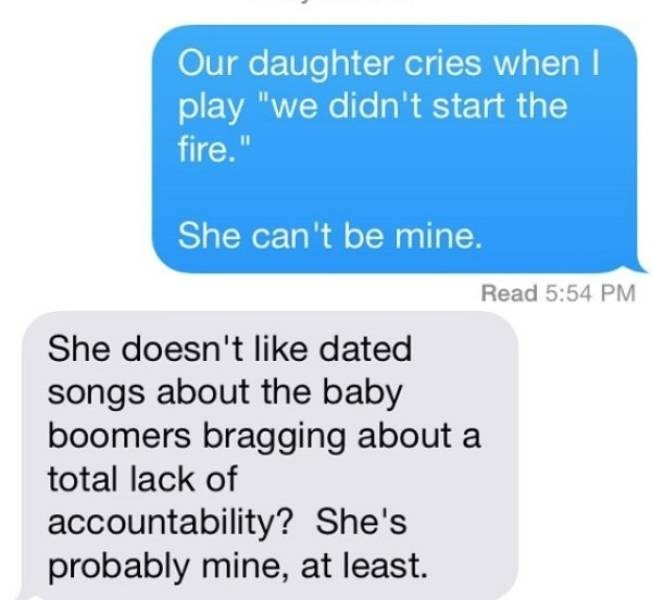 """Text - Our daughter cries when I play """"we didn't start the fire."""" She can't be mine. Read 5:54 PM She doesn't like dated songs about the baby boomers bragging about a total lack of accountability? She's probably mine, at least."""