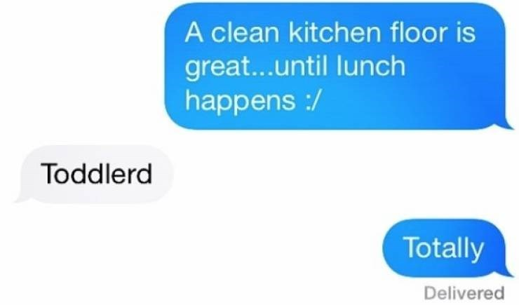 Text - A clean kitchen floor is great...until lunch happens :/ Toddlerd Totally Delivered