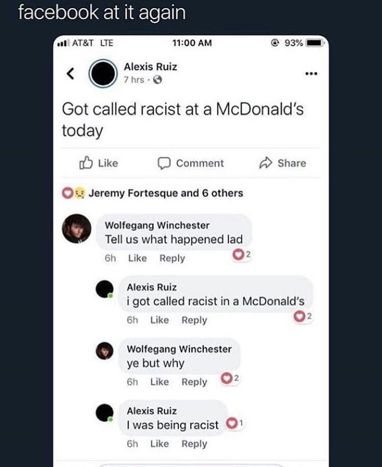 cringe - Text - facebook at it again AT&T LTE @ 93% 11:00 AM Alexis Ruiz 7 hrs Got called racist at a McDonald's today Like Comment Share Jeremy Fortesque and 6 others Wolfegang Winchester Tell us what happened lad 2 6h Like Reply Alexis Ruiz i got called racist in a McDonald's 2 6h Like Reply Wolfegang Winchester ye but why 2 6h Like Reply Alexis Ruiz I was being racist Like Reply 6h