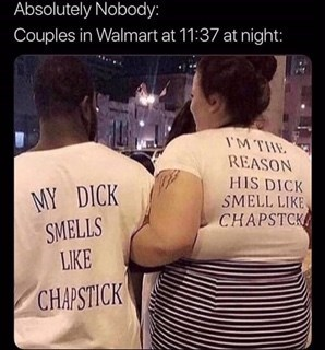 cringe - Text - Absolutely Nobody: Couples in Walmart at 11:37 at night: IMTE REASON HIS DICK SMELL LIKE CHAPSTCK MY DICK SMELLS LIKE CHAPSTICK