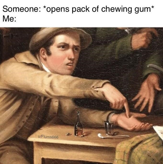 Photo caption - Someone: *opens pack of chewing gum* Me: u/Flums666