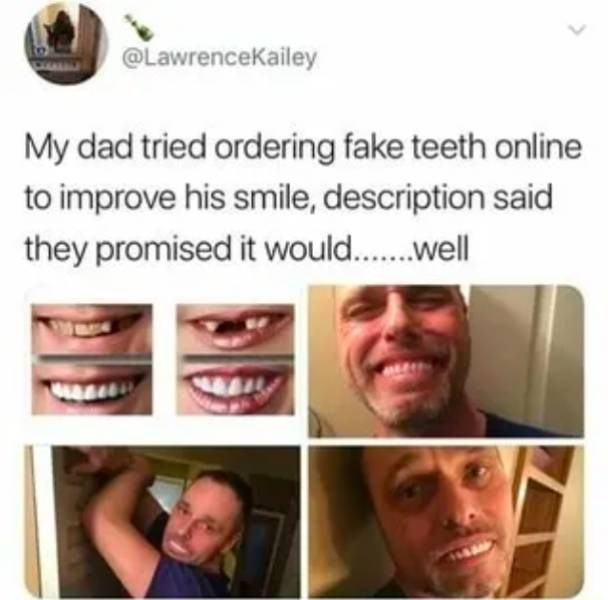 Face - @LawrenceKailey My dad tried ordering fake teeth online to improve his smile, description said they promised it would...well