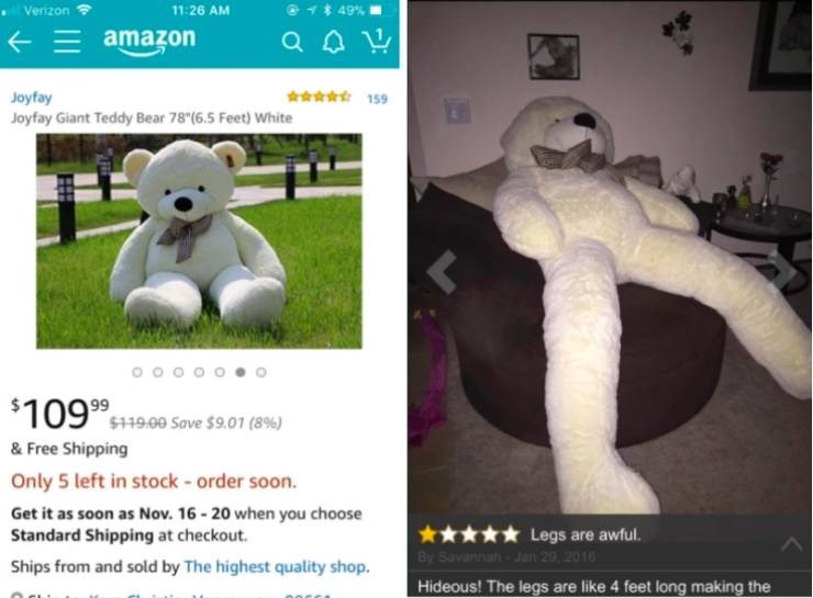 Stuffed toy - ll Verizon 849% 11:26 AM amazon s159 Joyfay Joyfay Giant Teddy Bear 78 (6.5 Feet) White 99 $119.00 Save $9.01(8 %) & Free Shipping Only 5 left in stock - order soon. Get it as soon as Nov. 16-20 when you choose Standard Shipping at checkout. Legs are awful. By SavannahJan 29 2016 Ships from and sold by The highest quality shop. Hideous! The legs are like 4 feet long making the