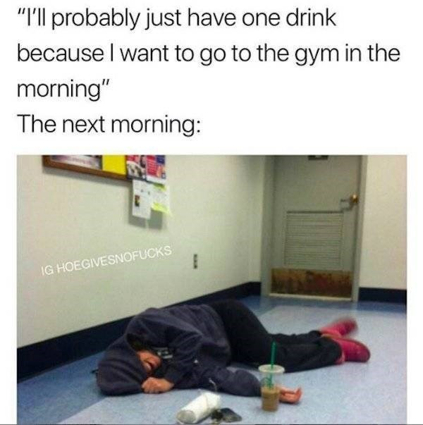 """alcohol meme - Text - """"I'll probably just have one drink because I want to go to the gym in the morning"""" The next morning: IG HOEGIVESNOFUCKS"""