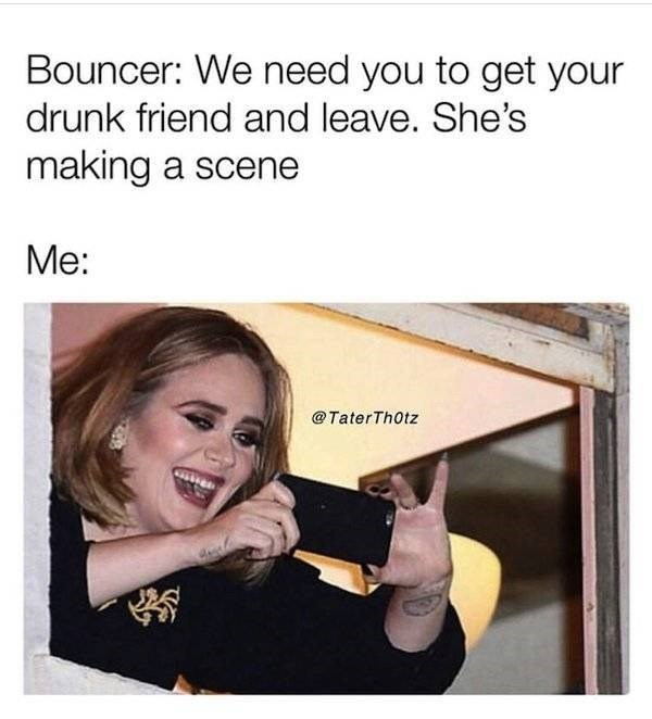 alcohol meme - Text - Bouncer: We need you to get your drunk friend and leave. She's making a scene Me: @TaterTh0tz