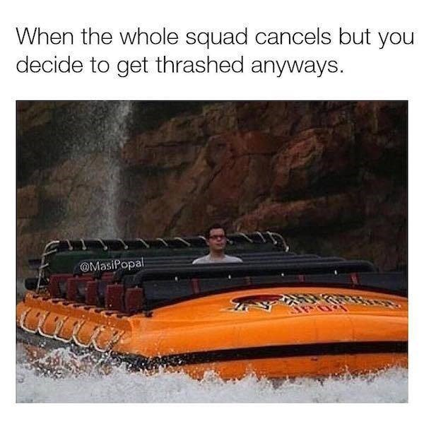 alcohol meme - Water transportation - When the whole squad cancels but you decide to get thrashed anyways. OMasiPopal COL