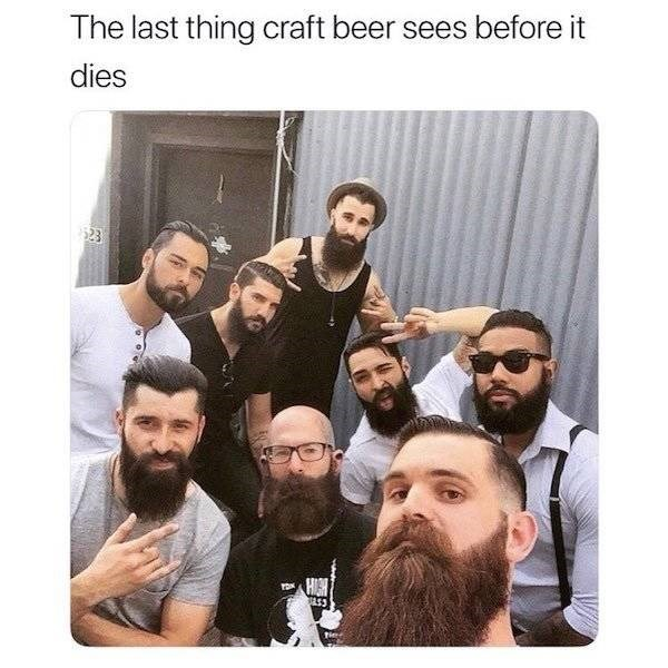 alcohol meme - Facial hair - The last thing craft beer sees before it dies 23 HIGH