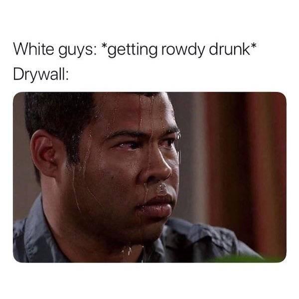 alcohol meme - Text - White guys: *getting rowdy drunk* Drywall: