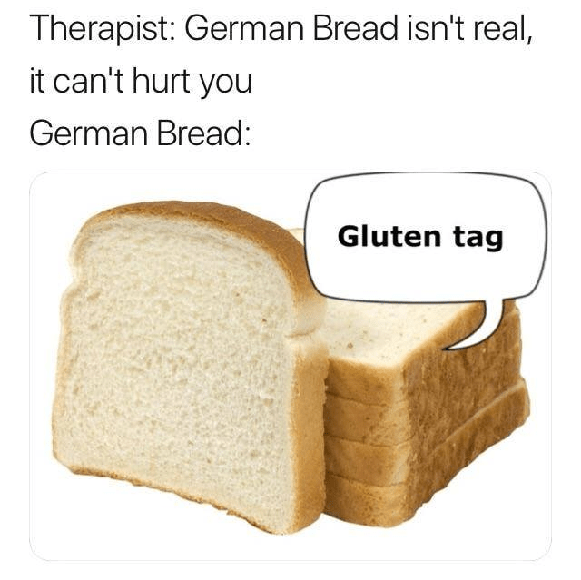 dank memes - Sliced bread - Therapist: German Bread isn't real, it can't hurt you German Bread: Gluten tag