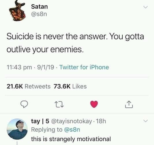 dank memes - Text - Satan @s8n Suicide is never the answer. You gotta outlive your enemies. 11:43 pm 9/1/19 Twitter for iPhone 21.6K Retweets 73.6K Likes tay | 5 @tayisnotokay 18h Replying to @s8n this is strangely motivational