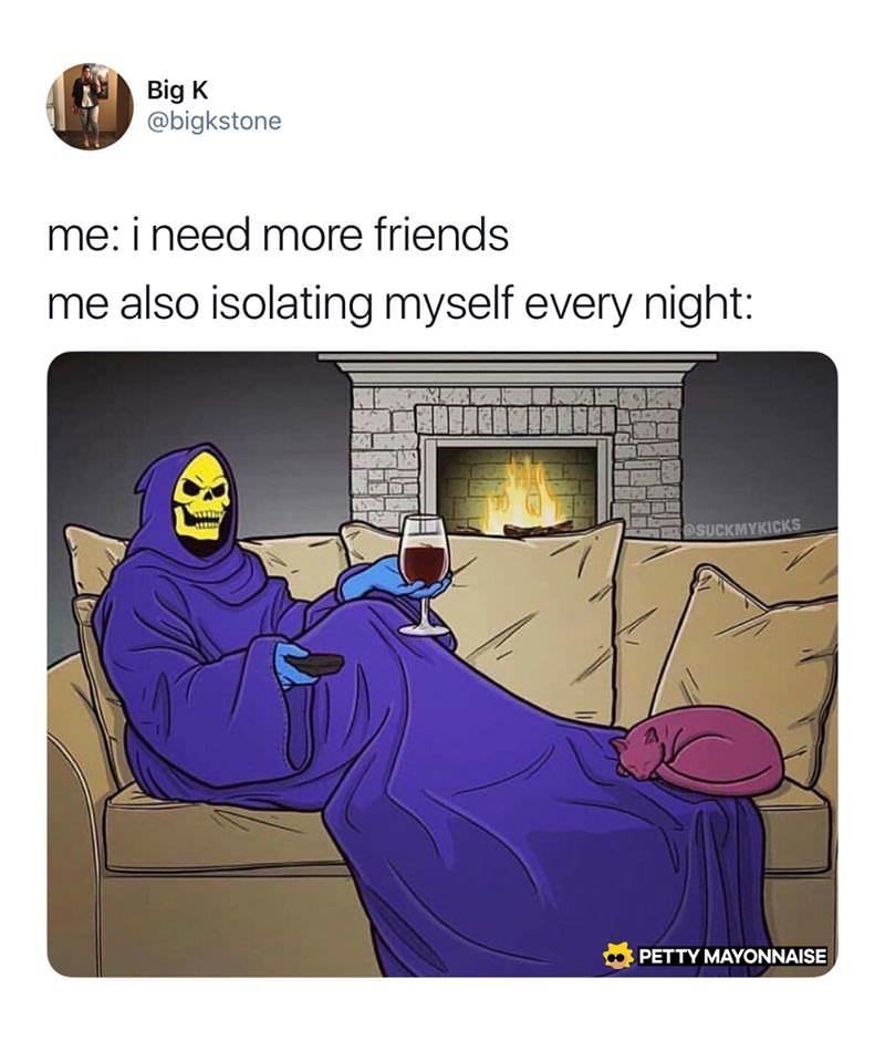 dank memes - Cartoon - Big K @bigkstone me: i need more friends me also isolating myself every night: eSUCKMYKICKS PETTY MAYONNAISE