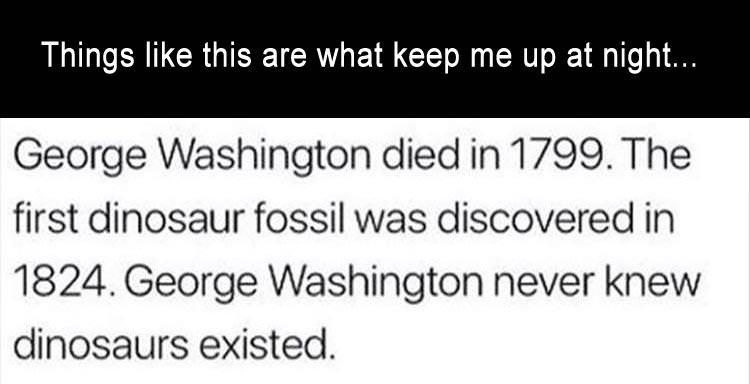 """Caption that reads, """"Things like this are what keep me up at night..."""" above text that reads, """"George Washington died in 1799. The first dinosaur fossil was discovered in 1824. George Washington never knew dinosaurs existed"""""""