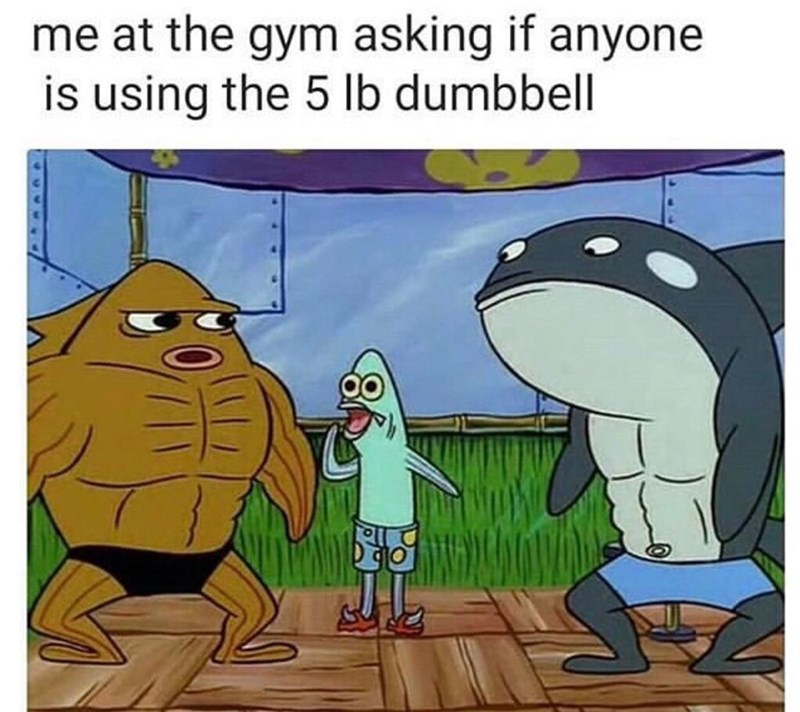 "Caption that reads, ""Me at the gym asking if anyone is using the five-pound dumbbell"" above an image from Spongebob of a skinny fish character asking two muscular characters something"