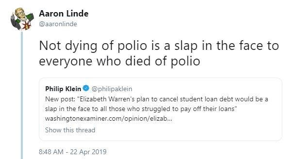 "Text - Aaron Linde @aaronlinde Not dying of polio is a slap in the face to everyone who died of polio Philip Klein @philipaklein New post: ""Elizabeth Warren's plan to cancel student loan debt would be a slap in the face to all those who struggled to pay off their loans washingtonexaminer.com/opinion/elizab... Show this thread 8:48 AM 22 Apr 2019"