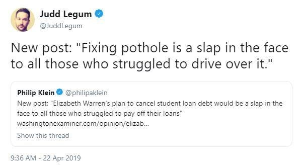 "Text - Judd Legum @JuddLegum New post: ""Fixing pothole is a slap in the face to all those who struggled to drive over it."" Philip Klein @philipaklein New post: ""Elizabeth Warren's plan to cancel student loan debt would be a slap in the face to all those who struggled to pay off their loans washingtonexaminer.com/opinion/elizab... Show this thread 9:36 AM 22 Apr 2019"