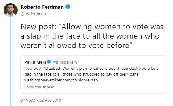 "Text - Roberto Ferdman @robferdman New post: ""Allowing women to vote was a slap in the face to all the women who weren't allowed to vote before"" Philip Klein@philipaklein New post: ""Elizabeth Warren's plan to cancel student loan debt would be a slap in the face to all those who struggled to pay off their loans"" washingtonexaminer.com/opinion/elizab... Show this thread 9:46 AM 22 Apr 2019"