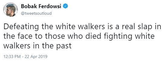 Text - Bobak Ferdowsi @tweetsoutloud Defeating the white walkers is a real slap in the face to those who died fighting white walkers in the past 12:33 PM - 22 Apr 2019