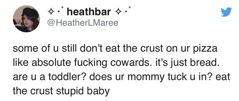 funny tweet - Text - heathbar @HeatherLMaree some of u still don't eat the crust on ur pizza like absolute fucking cowards. it's just bread. are u a toddler? does ur mommy tuck u in? eat the crust stupid baby